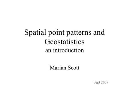 Spatial point patterns and Geostatistics an introduction Marian Scott Sept 2007.