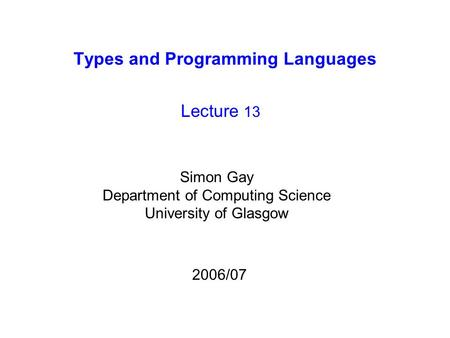 Types and Programming Languages Lecture 13 Simon Gay Department of Computing Science University of Glasgow 2006/07.