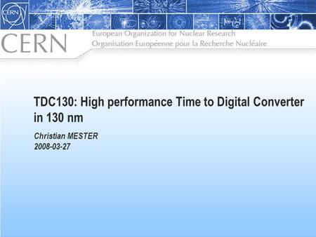 TDC130: High performance Time to Digital Converter in 130 nm Christian MESTER 2008-03-27.