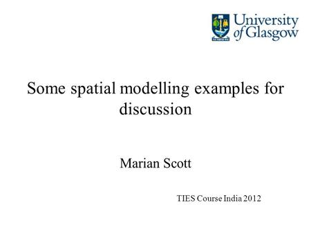 Some spatial modelling examples for discussion Marian Scott TIES Course India 2012.