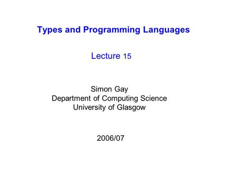 Types and Programming Languages Lecture 15 Simon Gay Department of Computing Science University of Glasgow 2006/07.