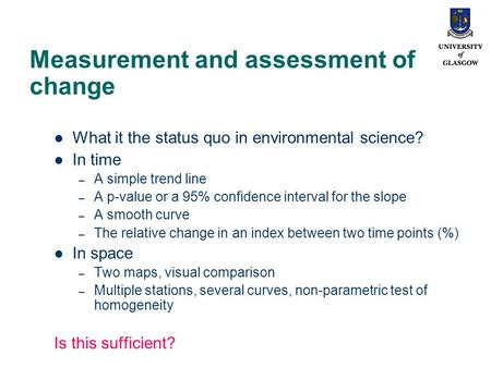 Measurement and assessment of change What it the status quo in environmental science? In time – A simple trend line – A p-value or a 95% confidence interval.
