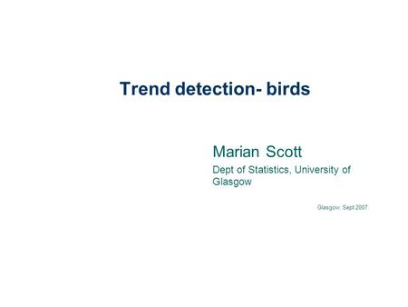 Trend detection- birds Marian Scott Dept of Statistics, University of Glasgow Glasgow, Sept 2007.