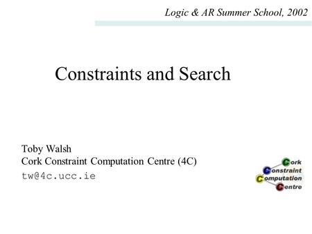 Constraints and Search Toby Walsh Cork Constraint Computation Centre (4C) Logic & AR Summer School, 2002.