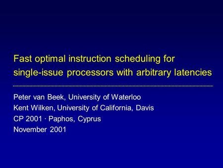 Fast optimal instruction scheduling for single-issue processors with arbitrary latencies Peter van Beek, University of Waterloo Kent Wilken, University.