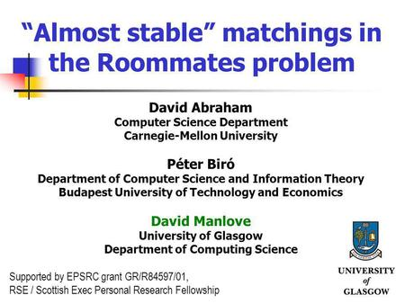 1 Almost stable matchings in the Roommates problem David Abraham Computer Science Department Carnegie-Mellon University Péter Biró Department of Computer.
