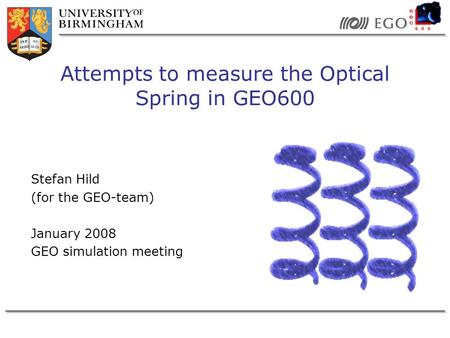 Stefan Hild (for the GEO-team) January 2008 GEO simulation meeting Attempts to measure the Optical Spring in GEO600.
