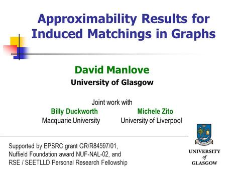 1 Approximability Results for Induced Matchings in Graphs David Manlove University of Glasgow Joint work with Billy Duckworth Michele Zito Macquarie University.
