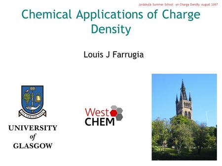 Chemical Applications of Charge Density Louis J Farrugia Jyväskylä Summer School on Charge Density August 2007.