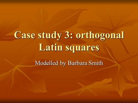 Case study 3: orthogonal Latin squares Modelled by Barbara Smith.