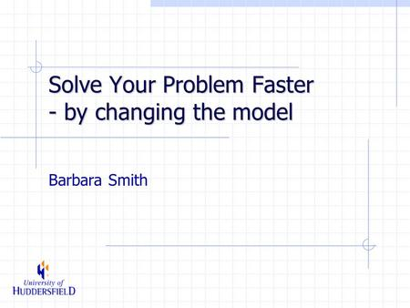 Solve Your Problem Faster - by changing the model