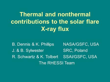 Thermal and nonthermal contributions to the solar flare X-ray flux B. Dennis & K. PhillipsNASA/GSFC, USA J. & B. SylwesterSRC, Poland R. Schwartz & K.