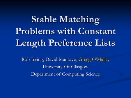 Stable Matching Problems with Constant Length Preference Lists Rob Irving, David Manlove, Gregg OMalley University Of Glasgow Department of Computing Science.