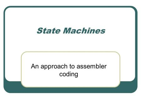 State Machines An approach to assembler coding. Intro State Machines are an integral part of software programming. State machines make code more efficient,