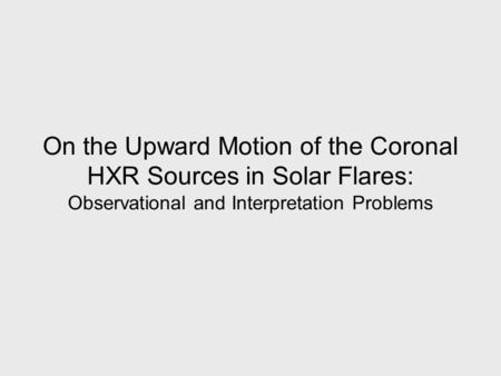 On the Upward Motion of the Coronal HXR Sources in Solar Flares: Observational and Interpretation Problems.