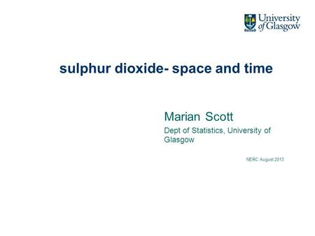 Sulphur dioxide- space and time Marian Scott Dept of Statistics, University of Glasgow NERC August 2013.