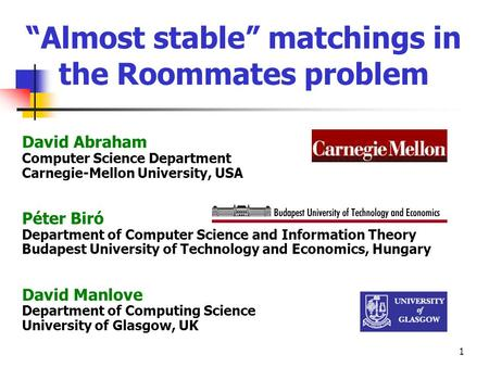 1 Almost stable matchings in the Roommates problem David Abraham Computer Science Department Carnegie-Mellon University, USA Péter Biró Department of Computer.