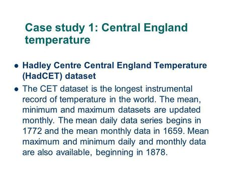 Case study 1: Central England temperature Hadley Centre Central England Temperature (HadCET) dataset The CET dataset is the longest instrumental record.