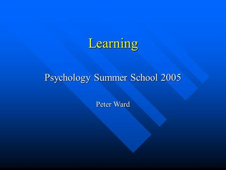 Learning Psychology Summer School 2005 Peter Ward.