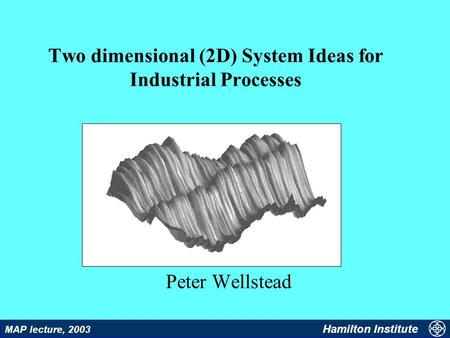 1 MAP lecture, 2003 Hamilton Institute Two dimensional (2D) System Ideas for Industrial Processes Peter Wellstead.