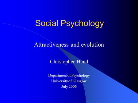 Social Psychology Attractiveness and evolution Christopher Hand Department of Psychology University of Glasgow July 2006.