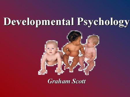 Developmental Psychology Developmental Psychology Graham Scott.