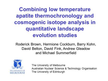 Combining low temperature apatite thermochronology and cosmogenic isotope analysis in quantitative landscape evolution studies Roderick Brown, Hermione.