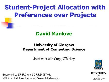 1 Student-Project Allocation with Preferences over Projects David Manlove University of Glasgow Department of Computing Science Joint work with Gregg OMalley.