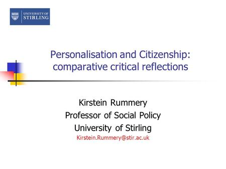 Personalisation and Citizenship: comparative critical reflections Kirstein Rummery Professor of Social Policy University of Stirling