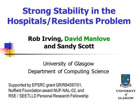 Strong Stability in the Hospitals/Residents Problem Rob Irving, David Manlove and Sandy Scott University of Glasgow Department of Computing Science Supported.