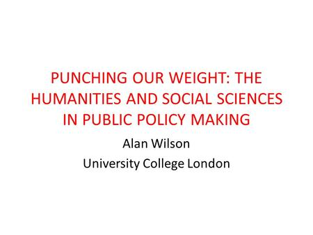 PUNCHING OUR WEIGHT: THE HUMANITIES AND SOCIAL SCIENCES IN PUBLIC POLICY MAKING Alan Wilson University College London.