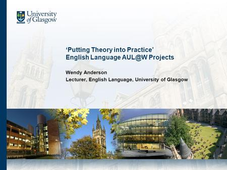 Putting Theory into Practice English Language Projects Wendy Anderson Lecturer, English Language, University of Glasgow.
