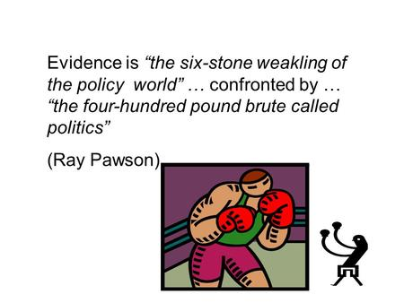 Evidence is the six-stone weakling of the policy world … confronted by … the four-hundred pound brute called politics (Ray Pawson)