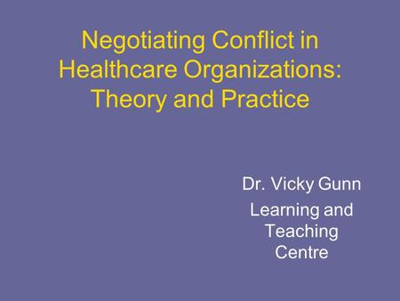 Negotiating Conflict in Healthcare Organizations: Theory and Practice Dr. Vicky Gunn Learning and Teaching Centre.