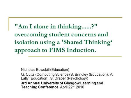 Am I alone in thinking......? overcoming student concerns and isolation using a 'Shared Thinking approach to FIMS Induction. Nicholas Bowskill (Education)