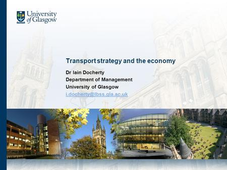Transport strategy and the economy Dr Iain Docherty Department of Management University of Glasgow