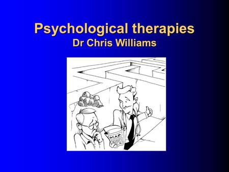 Psychological therapies Dr Chris Williams Todays objectives. You will: Gain an overview of the range of psychological therapies Look at the four main.