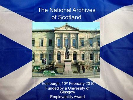 The National Archives of Scotland Edinburgh, 10 th February 2010 Funded by a University of Glasgow Employability Award.
