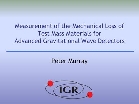 Measurement of the Mechanical Loss of Test Mass Materials for Advanced Gravitational Wave Detectors Peter Murray.