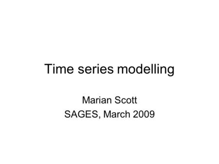 Time series modelling Marian Scott SAGES, March 2009.