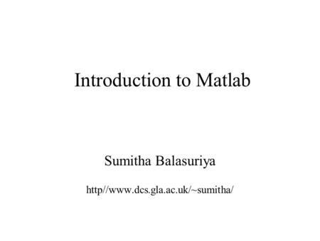 Introduction to Matlab Sumitha Balasuriya http//www.dcs.gla.ac.uk/~sumitha/