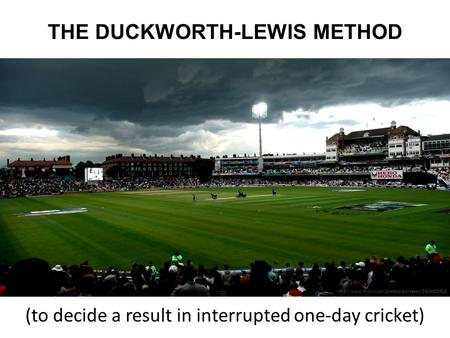 THE DUCKWORTH-LEWIS METHOD (to decide a result in interrupted one-day cricket)