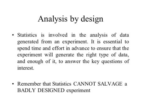 Analysis by design Statistics is involved in the analysis of data generated from an experiment. It is essential to spend time and effort in advance to.