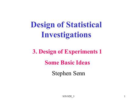 SJS SDI_31 Design of Statistical Investigations Stephen Senn 3. Design of Experiments 1 Some Basic Ideas.