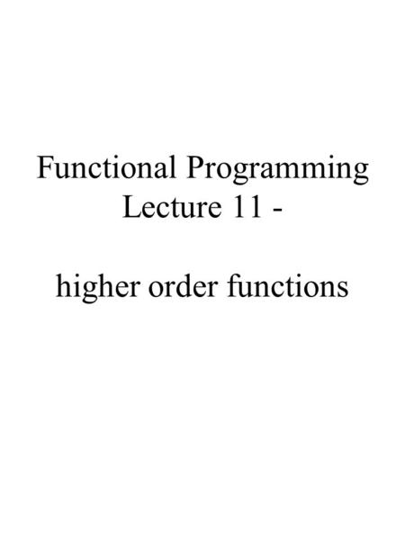 Functional Programming Lecture 11 - higher order functions.