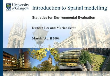 Introduction to Spatial modelling Statistics for Environmental Evaluation Duncan Lee and Marian Scott March / April 2009.
