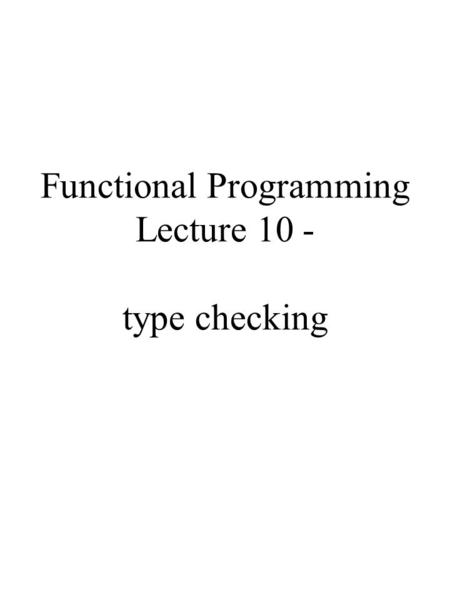 Functional Programming Lecture 10 - type checking.