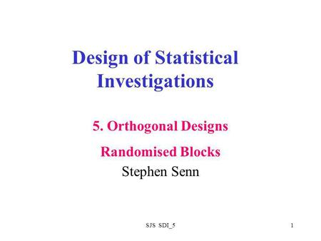 SJS SDI_51 Design of Statistical Investigations Stephen Senn 5. Orthogonal Designs Randomised Blocks.