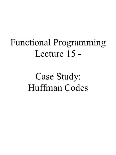 Functional Programming Lecture 15 - Case Study: Huffman Codes.