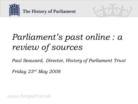 Parliaments past online : a review of sources Paul Seaward, Director, History of Parliament Trust Friday 23 rd May 2008 www.histparl.ac.uk.